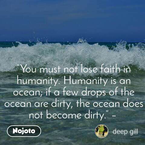 """You must not lose faith in humanity. Humanity is an ocean; if a few drops of the ocean are dirty, the ocean does not become dirty."" –"