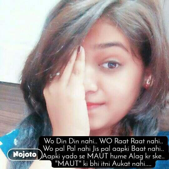 """Wo Din Din nahi.. WO Raat Raat nahi.. Wo pal Pal nahi Jis pal aapki Baat nahi.. Aapki yado se MAUT hume Alag kr ske.. """"MAUT"""" ki bhi itni Aukat nahi...."""