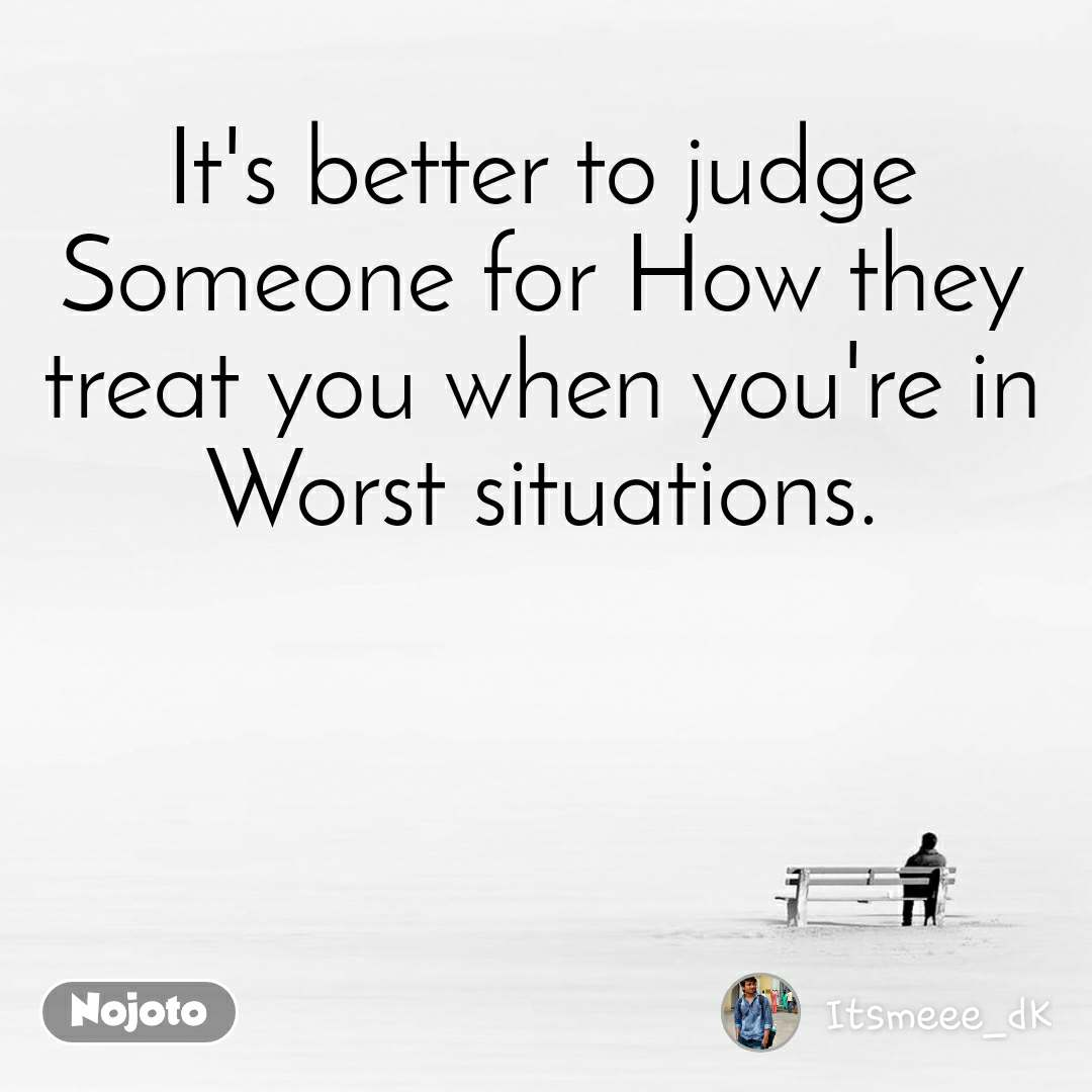 It's better to judge Someone for How they treat you when you're in Worst situations.