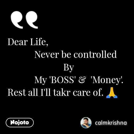 Dear Life,              Never be controlled                           By             My 'BOSS' &  'Money'. Rest all I'll takr care of. ЁЯЩП