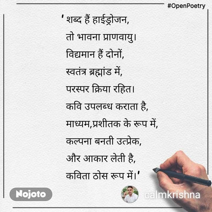 #OpenPoetry ' शब्द हैं हाईड्रोजन,   तो भावना प्राणवायु।   विद्यमान हैं दोनों,   स्वतंत्र ब्रह्मांड में,   परस्पर क्रिया रहित।   कवि उपलब्ध कराता है,   माध्यम,प्रशीतक के रूप में,   कल्पना बनती उत्प्रेक,   और आकार लेती है,   कविता ठोस रूप में।'