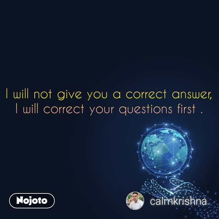 I will not give you a correct answer, I will correct your questions first .