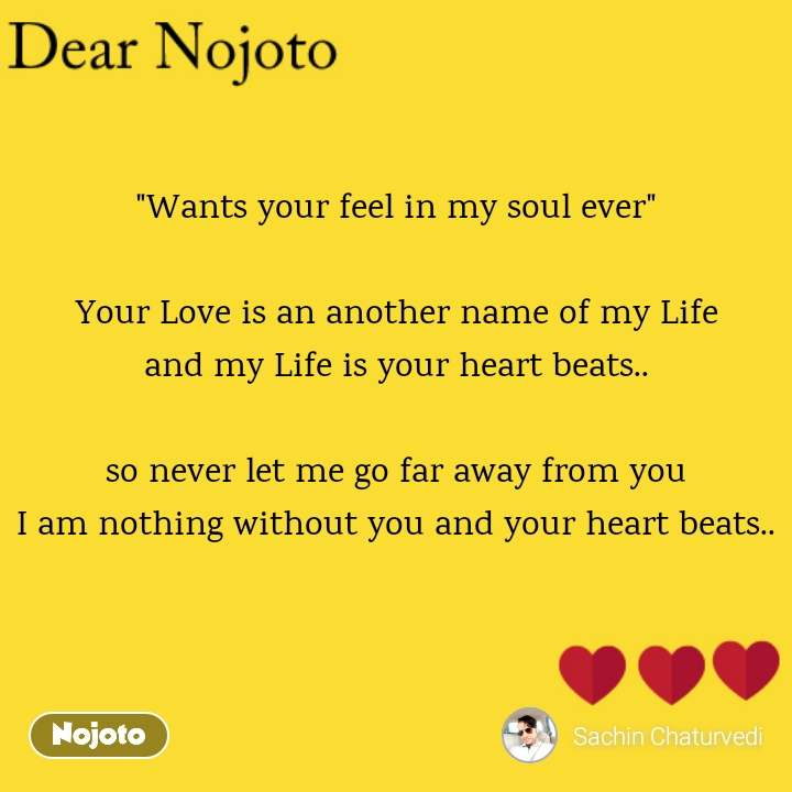 """Dear Nojoto """"Wants your feel in my soul ever""""  Your Love is an another name of my Life and my Life is your heart beats..  so never let me go far away from you I am nothing without you and your heart beats.."""