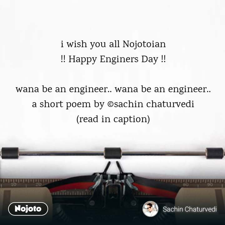 i wish you all Nojotoian !! Happy Enginers Day !!  wana be an engineer.. wana be an engineer.. a short poem by ©sachin chaturvedi (read in caption)