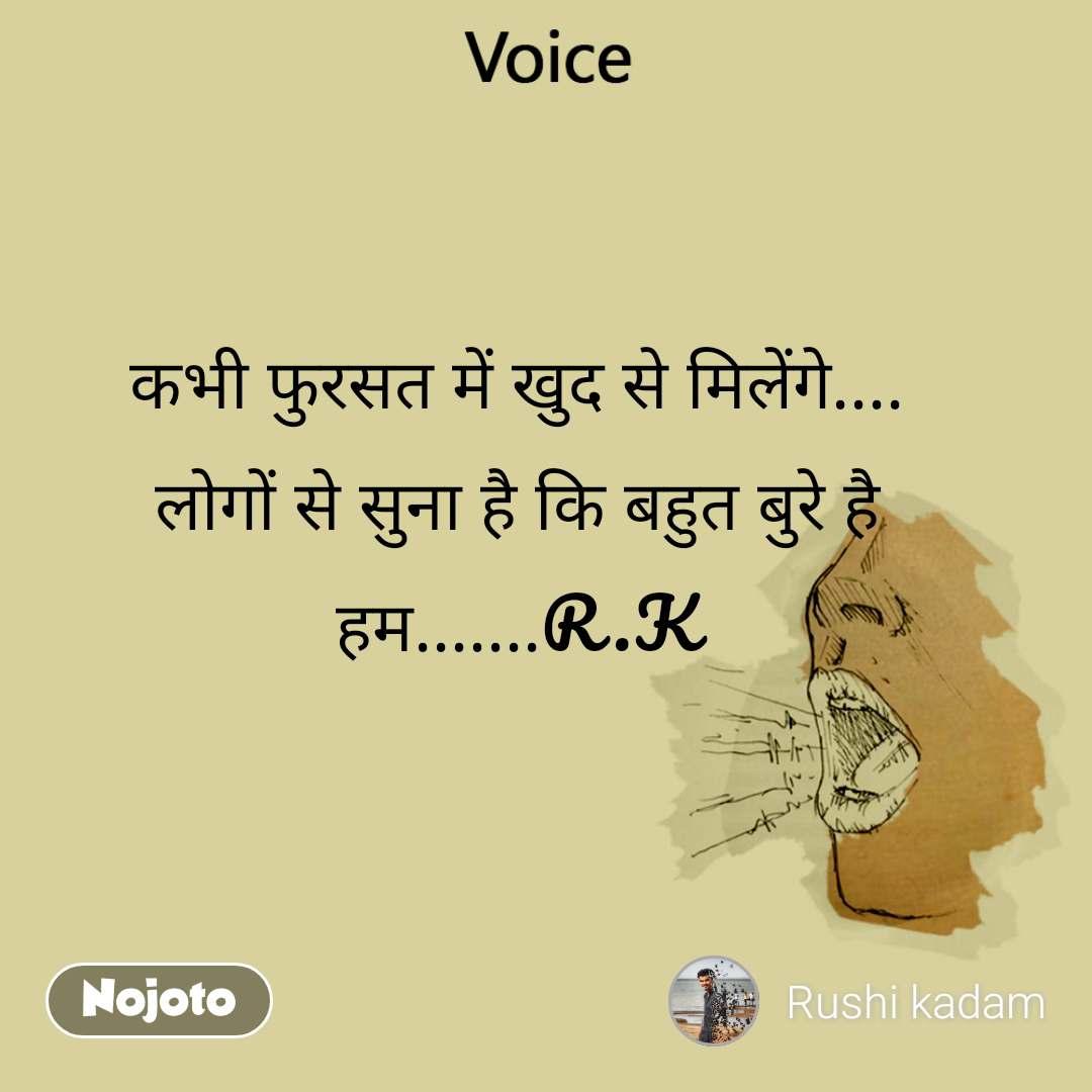 Voice  कभी फुरसत में खुद से मिलेंगे.... लोगों से सुना है कि बहुत बुरे है हम.......R.K