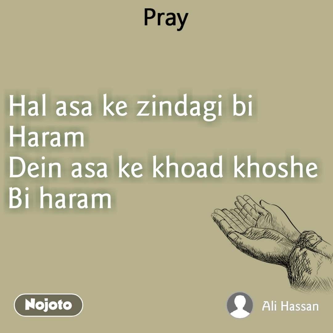 Pray Hal asa ke zindagi bi Haram Dein asa ke khoad khoshe Bi haram