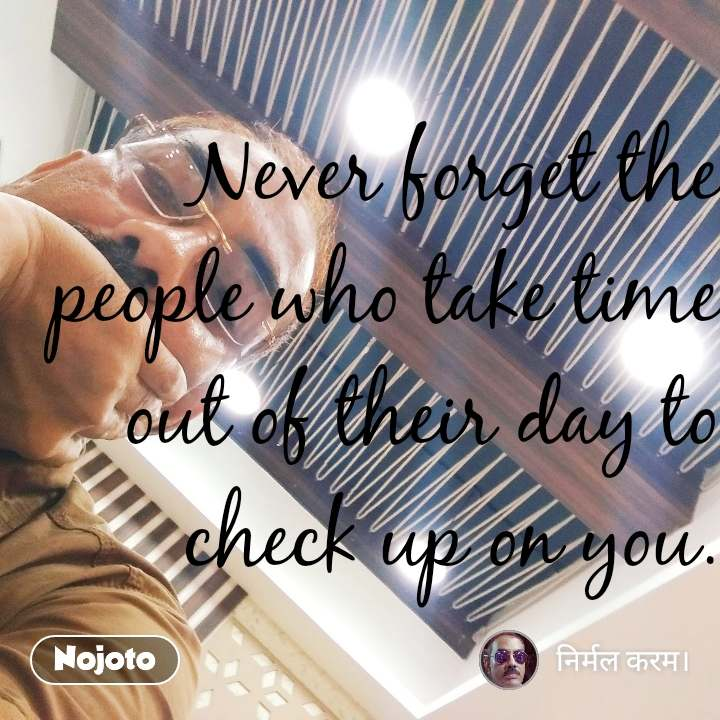 Never forget the people who take time out of their day to check up on you.
