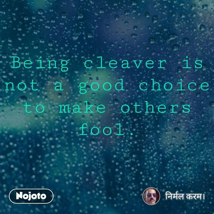 Being Cleaver Is Not A Good Choice To Make Others Fool Quotes