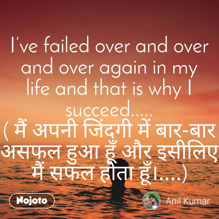 I've failed over and over and over again in my life and that is why I succeed..... ( मैं अपनी जिंदगी में बार-बार असफल हुआ हूँ और इसीलिए मैं सफल होता हूँ।....)