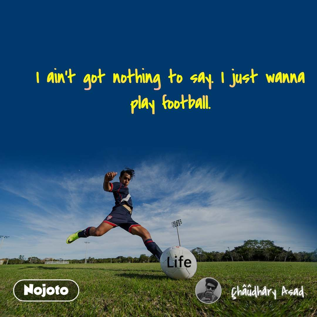 I ain't got nothing to say. I just wanna play football.