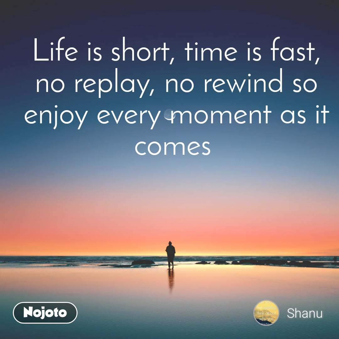Life is short, time is fast, no replay, no rewind so enjoy every moment as it comes