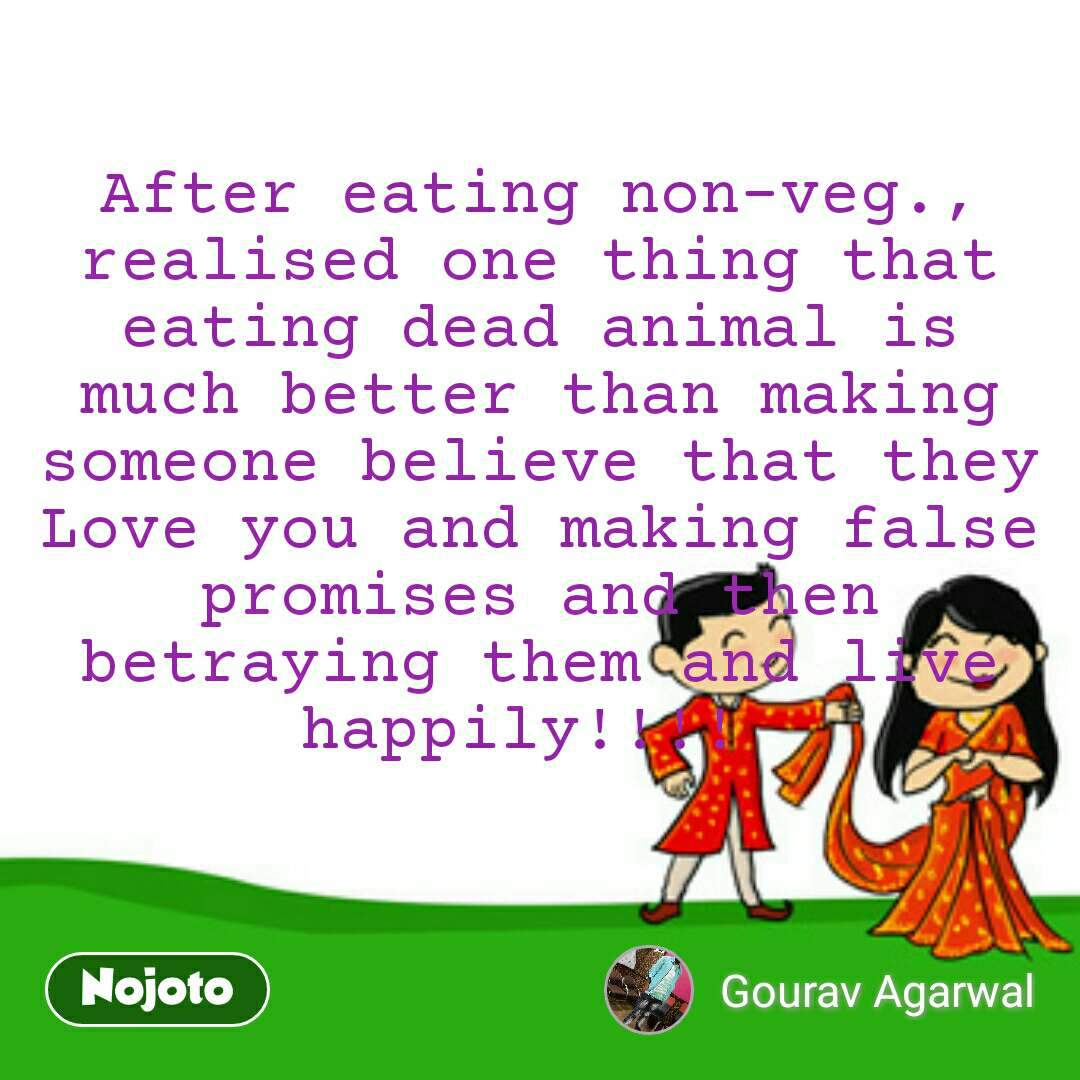 After eating non-veg., realised one thing that eating dead animal is much better than making someone believe that they Love you and making false promises and then betraying them and live happily!!!!