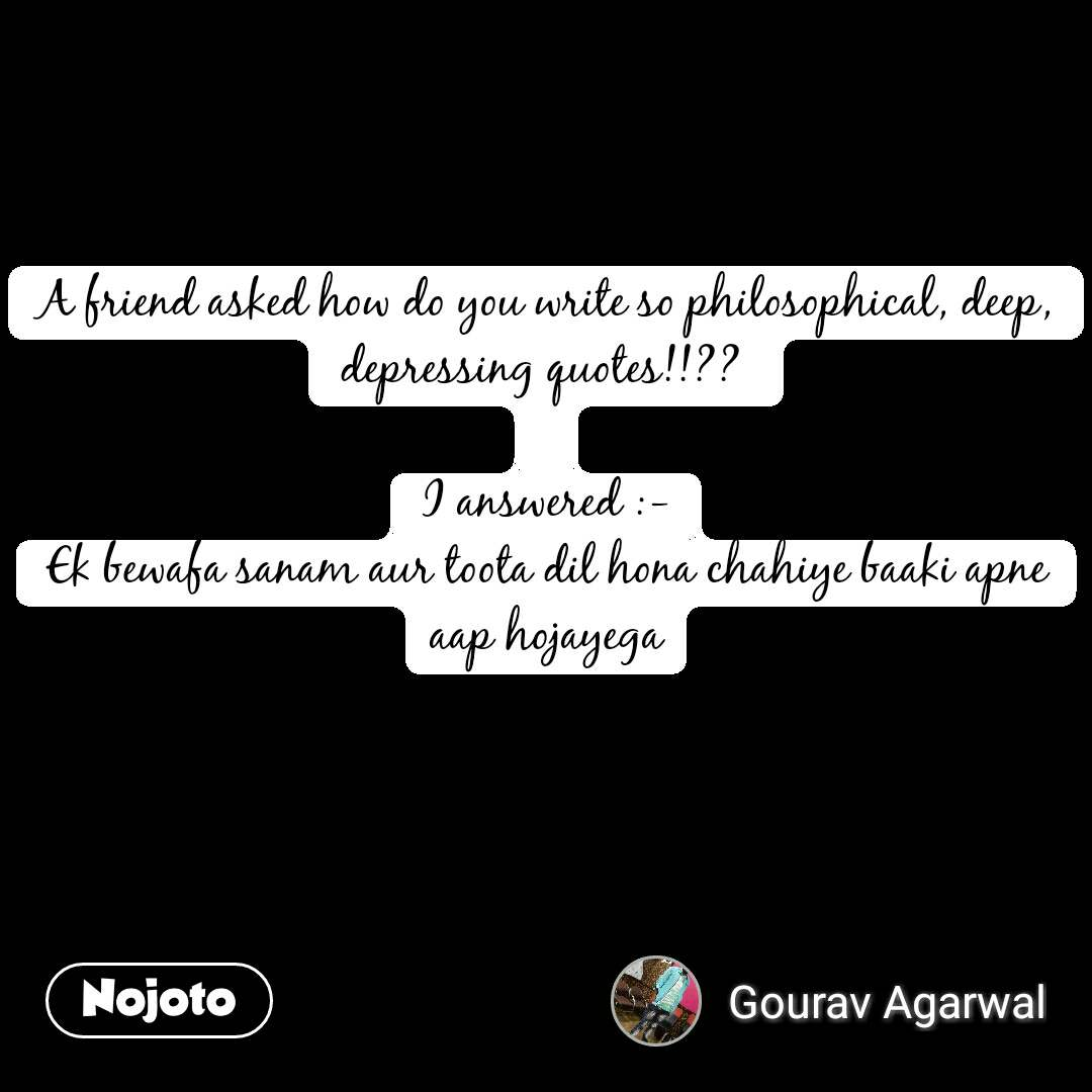 A friend asked how do you write so philosophical, deep, depressing quotes!!??   I answered :- Ek bewafa sanam aur toota dil hona chahiye baaki apne aap hojayega