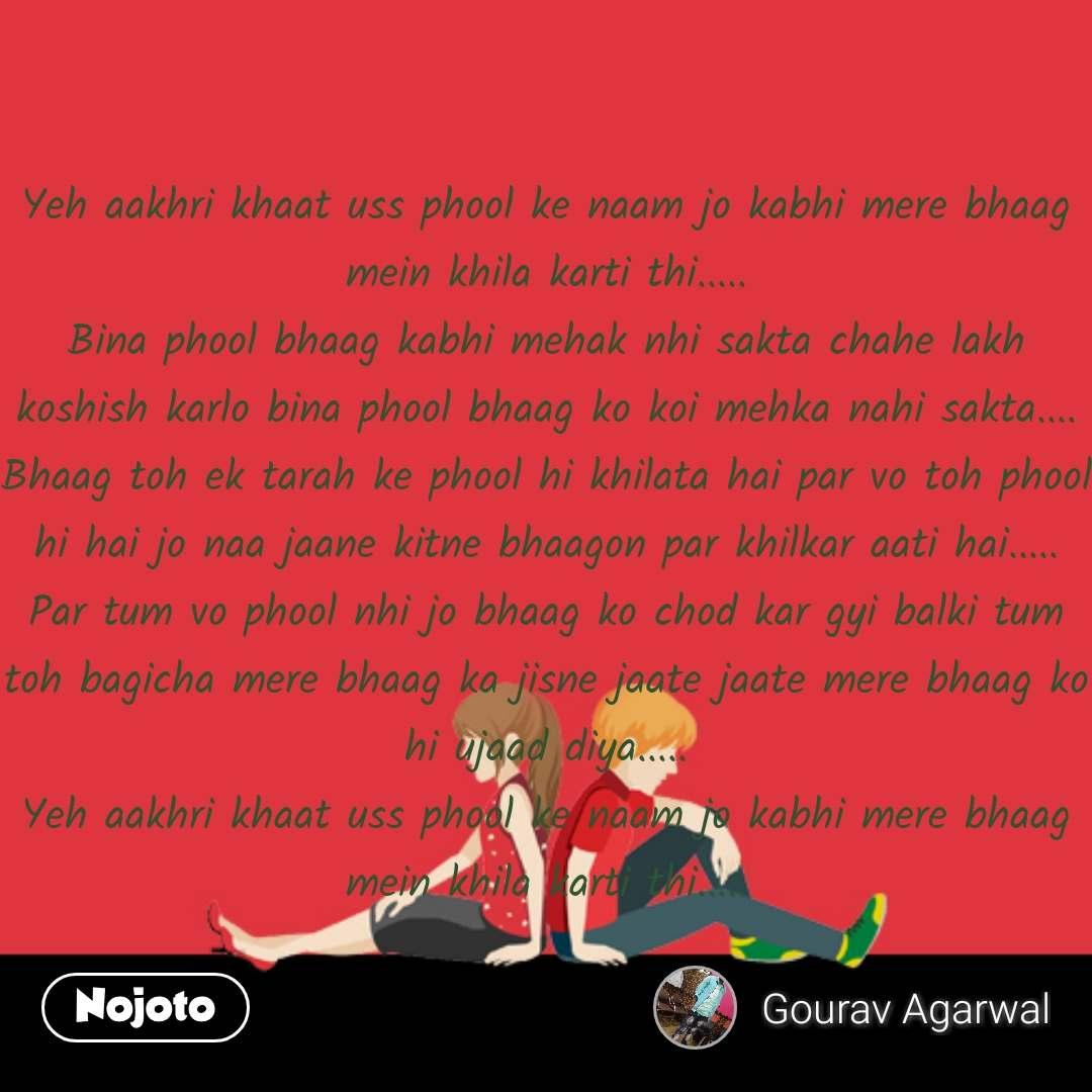 Yeh aakhri khaat uss phool ke naam jo kabhi mere bhaag mein khila karti thi..... Bina phool bhaag kabhi mehak nhi sakta chahe lakh koshish karlo bina phool bhaag ko koi mehka nahi sakta.... Bhaag toh ek tarah ke phool hi khilata hai par vo toh phool hi hai jo naa jaane kitne bhaagon par khilkar aati hai..... Par tum vo phool nhi jo bhaag ko chod kar gyi balki tum toh bagicha mere bhaag ka jisne jaate jaate mere bhaag ko hi ujaad diya..... Yeh aakhri khaat uss phool ke naam jo kabhi mere bhaag mein khila karti thi.....