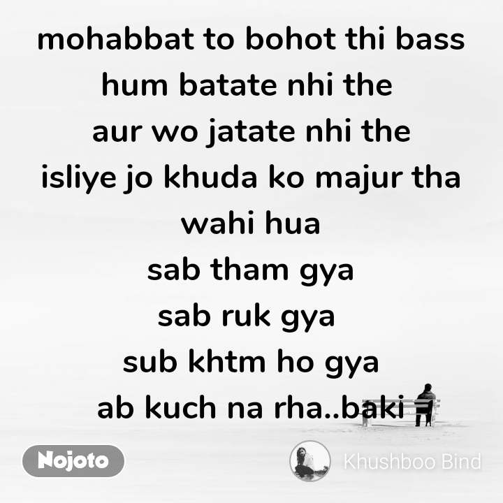 mohabbat to bohot thi bass hum batate nhi the  aur wo jatate nhi the isliye jo khuda ko majur tha wahi hua sab tham gya sab ruk gya  sub khtm ho gya ab kuch na rha..baki