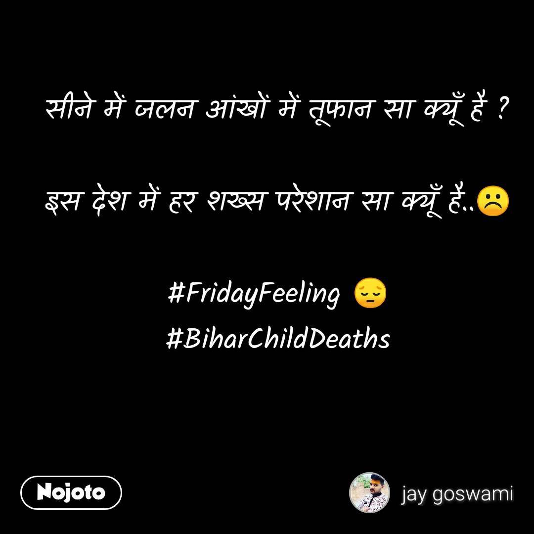 सीने में जलन आंखों में तूफान सा क्यूँ है ?  इस देश में हर शख्स परेशान सा क्यूँ है..☹️  #FridayFeeling 😔 #BiharChildDeaths