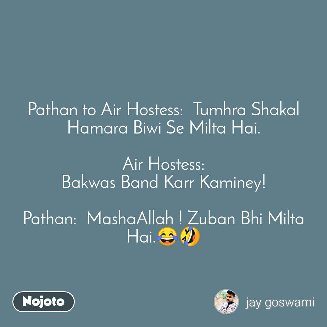Pathan to Air Hostess:  Tumhra Shakal Hamara Biwi Se Milta Hai.  Air Hostess: Bakwas Band Karr Kaminey!  Pathan:  MashaAllah ! Zuban Bhi Milta Hai.😂🤣
