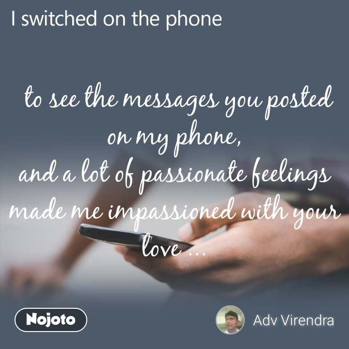 I switched on the phone   to see the messages you posted on my phone, and a lot of passionate feelings made me impassioned with your love ...