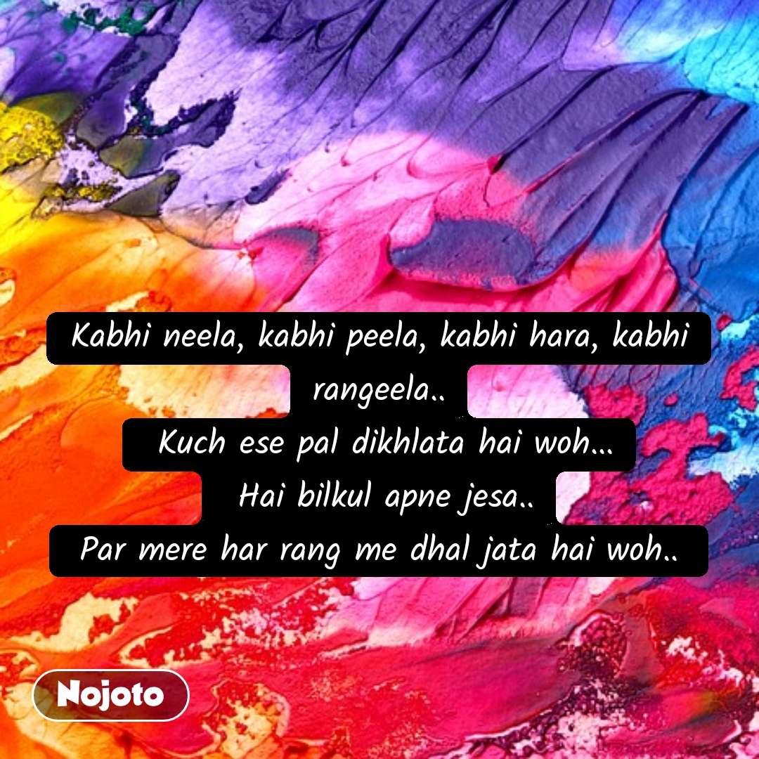 Kabhi neela, kabhi peela, kabhi hara, kabhi rangeela..  Kuch ese pal dikhlata hai woh...  Hai bilkul apne jesa..  Par mere har rang me dhal jata hai woh..
