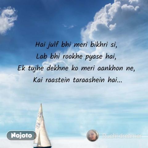 Hai julf bhi meri bikhri si, Lab bhi rookhe pyase hai, Ek tujhe dekhne ko meri aankhon ne,  Kai raastein taraashein hai... #NojotoQuote