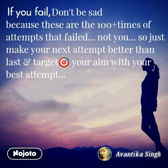 Don't be sad because these are the 100+times of attempts that failed... not you... so just make your next attempt better than last & target🎯 your aim with your best attempt...