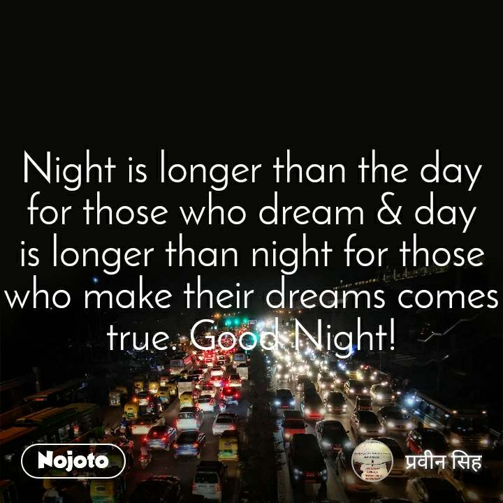 Night is longer than the day for those who dream & day is longer than night for those who make their dreams comes true. Good Night!