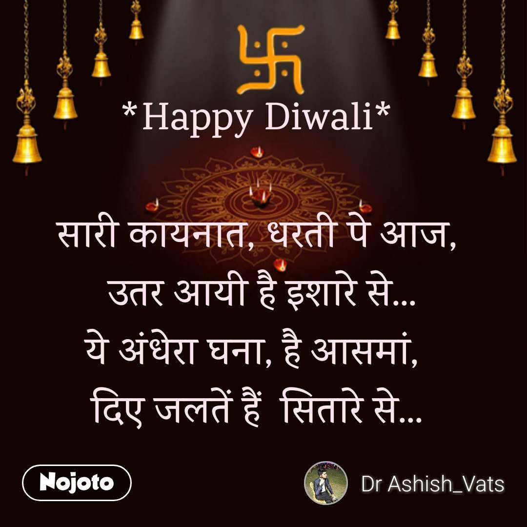 *Happy Diwali*  सारी कायनात, धरती पे आज,  उतर आयी है इशारे से... ये अंधेरा घना, है आसमां,  दिए जलतें हैं  सितारे से...