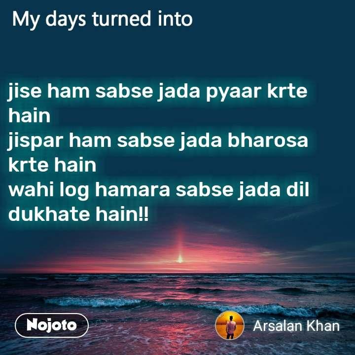 My days turned into jise ham sabse jada pyaar krte hain jispar ham sabse jada bharosa krte hain wahi log hamara sabse jada dil dukhate hain!!