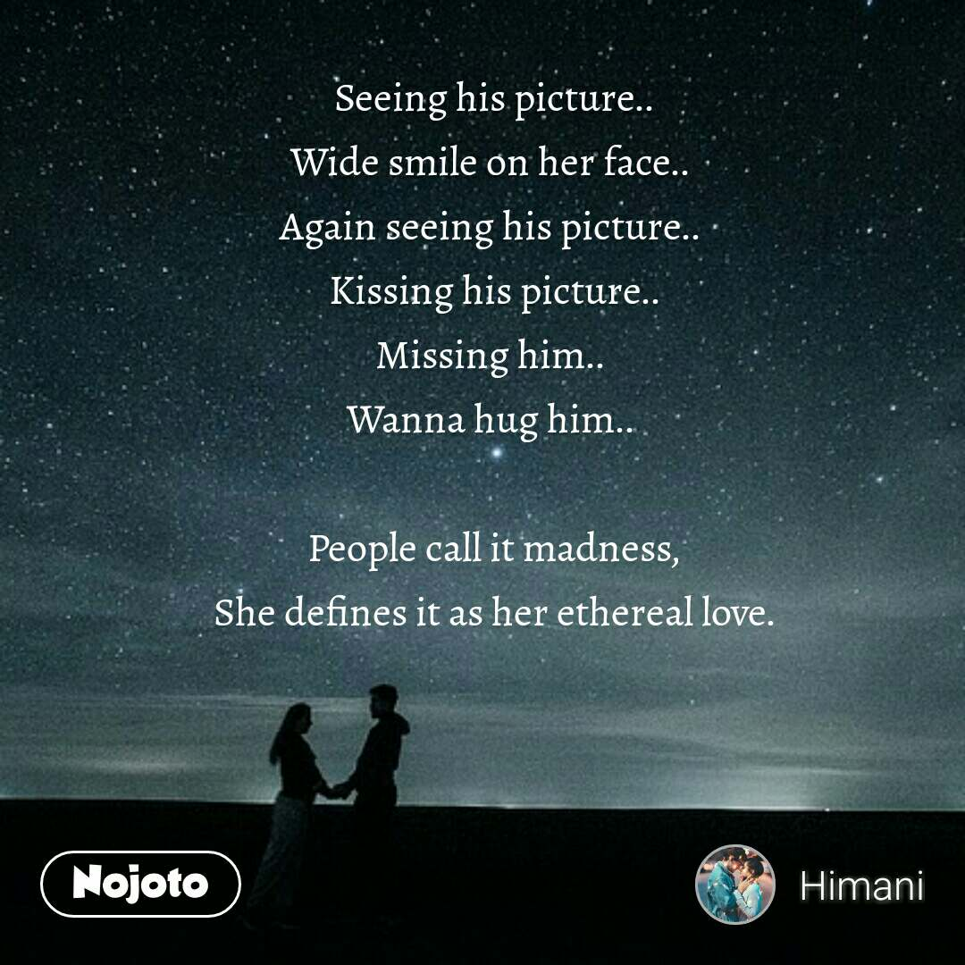 Seeing his picture.. Wide smile on her face..  Again seeing his picture..  Kissing his picture.. Missing him..  Wanna hug him..   People call it madness, She defines it as her ethereal love.