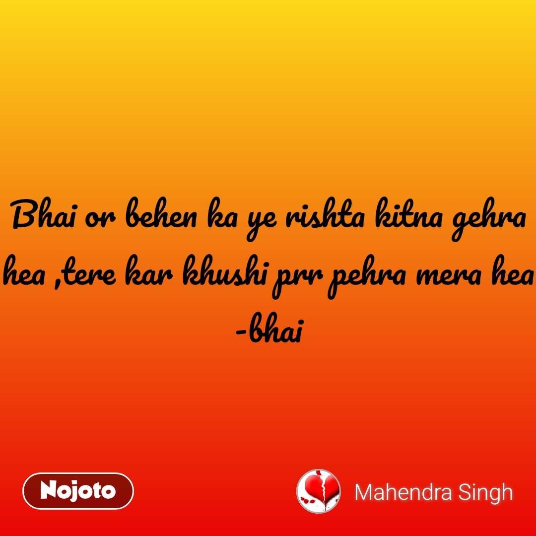 Bhai or behen ka ye rishta kitna gehra hea ,tere kar khushi prr pehra mera hea -bhai