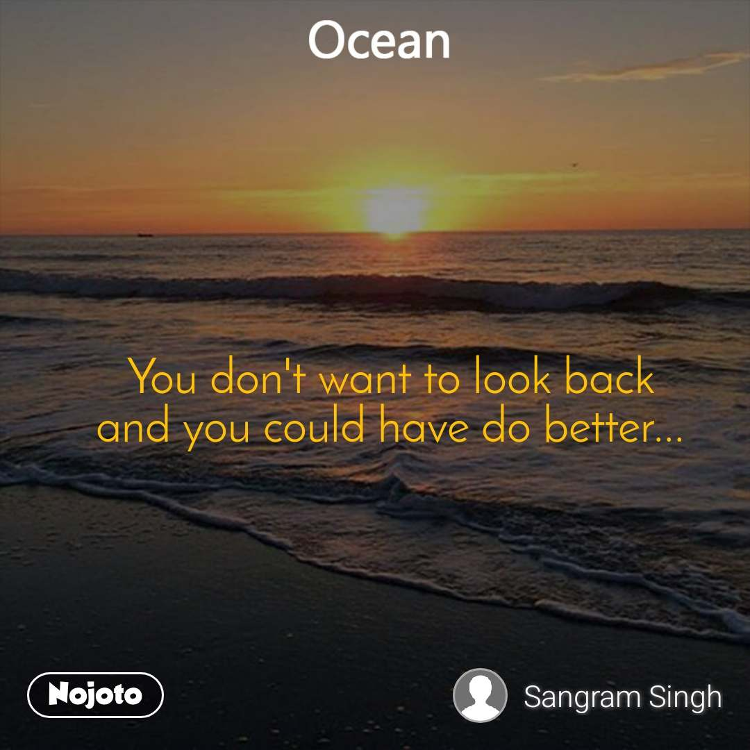 Ocean  You don't want to look back and you could have do better...