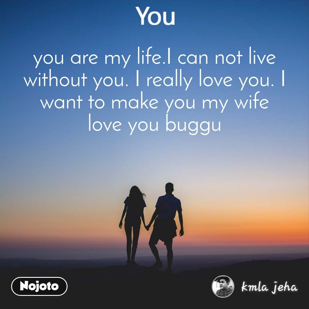 You you are my life.I can not live without you. I really love you. I want to make you my wife love you buggu