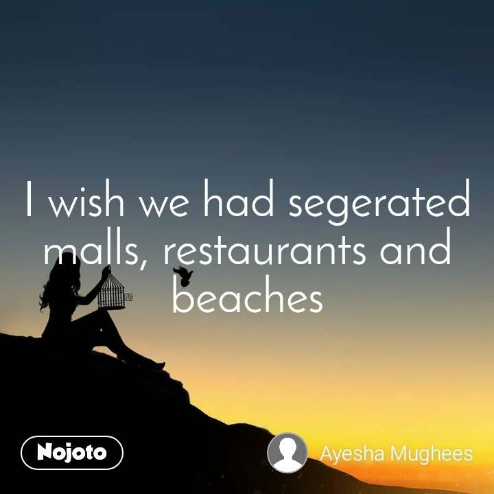 I wish we had segerated malls, restaurants and beaches