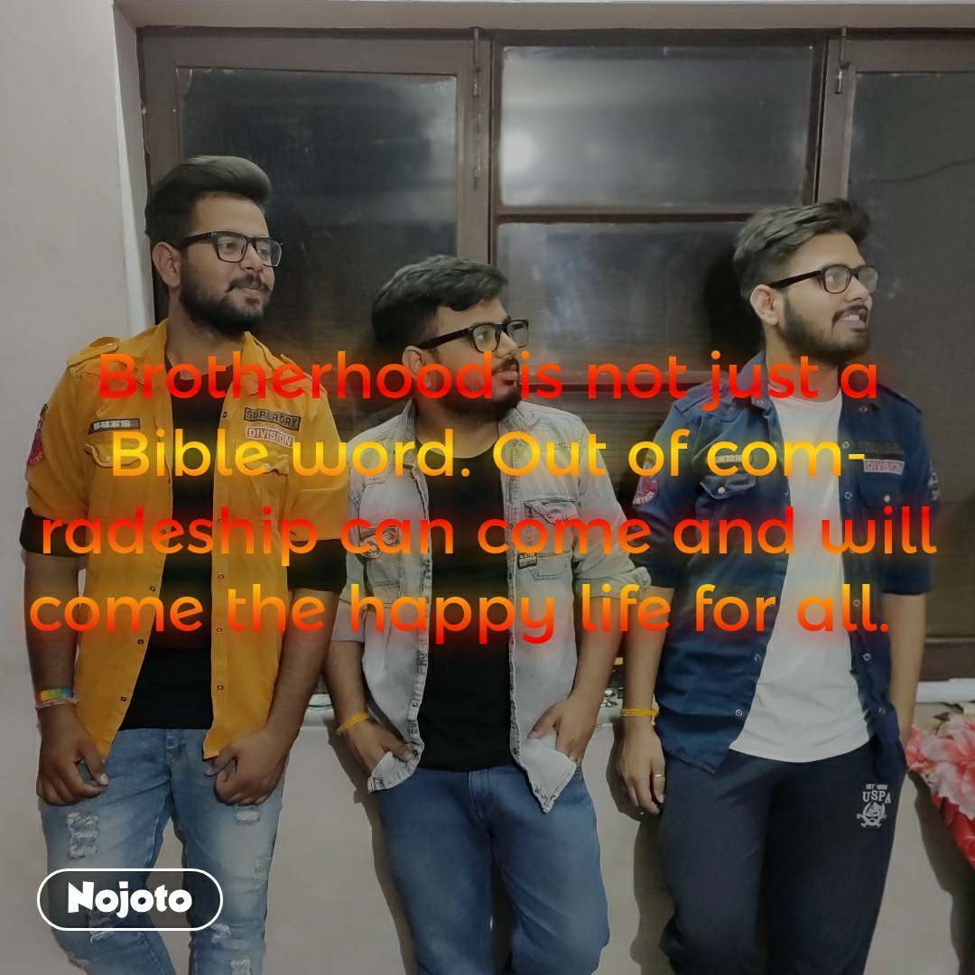 Brotherhood is not just a Bible word. Out of comradeship can come and will come the happy life for all.