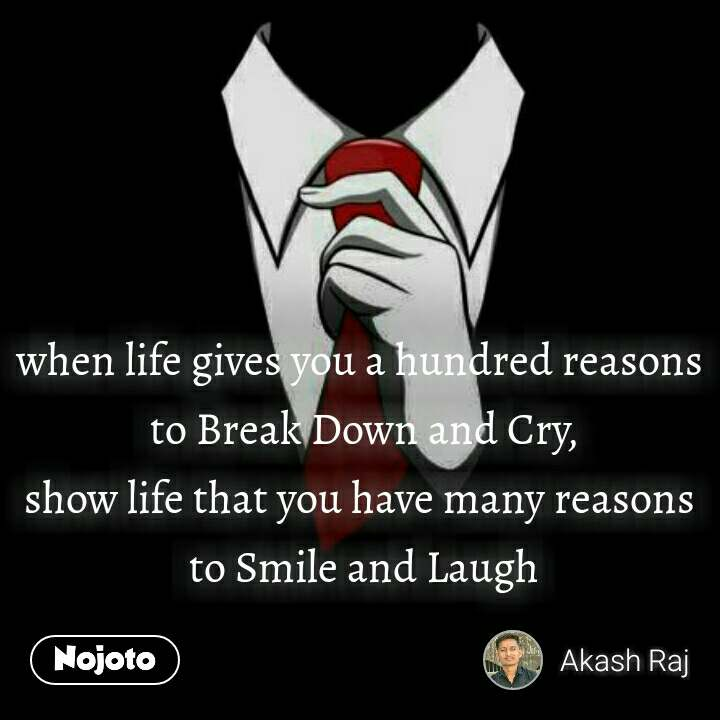 #OpenPoetry when life gives you a hundred reasons  to Break Down and Cry, show life that you have many reasons  to Smile and Laugh