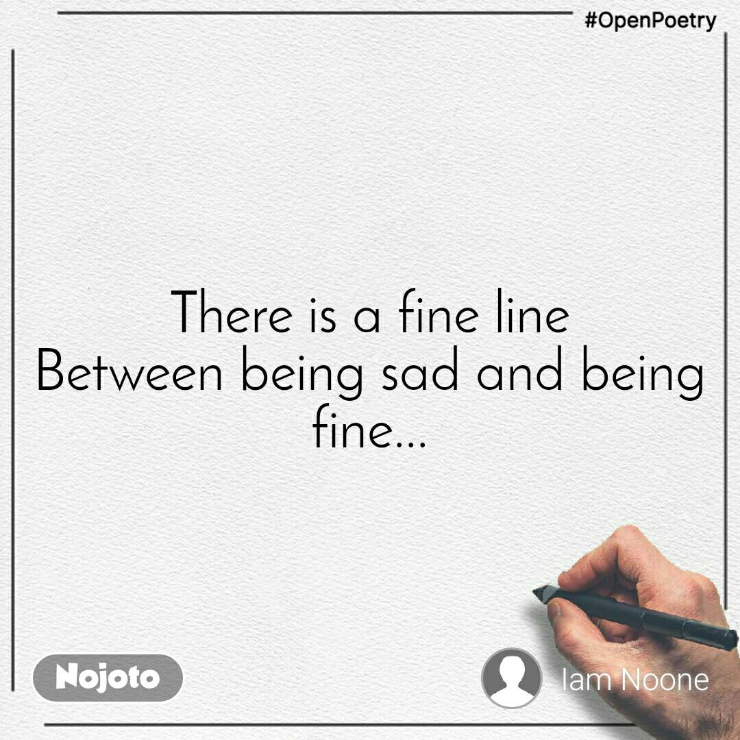 #OpenPoetry There is a fine line Between being sad and being fine...