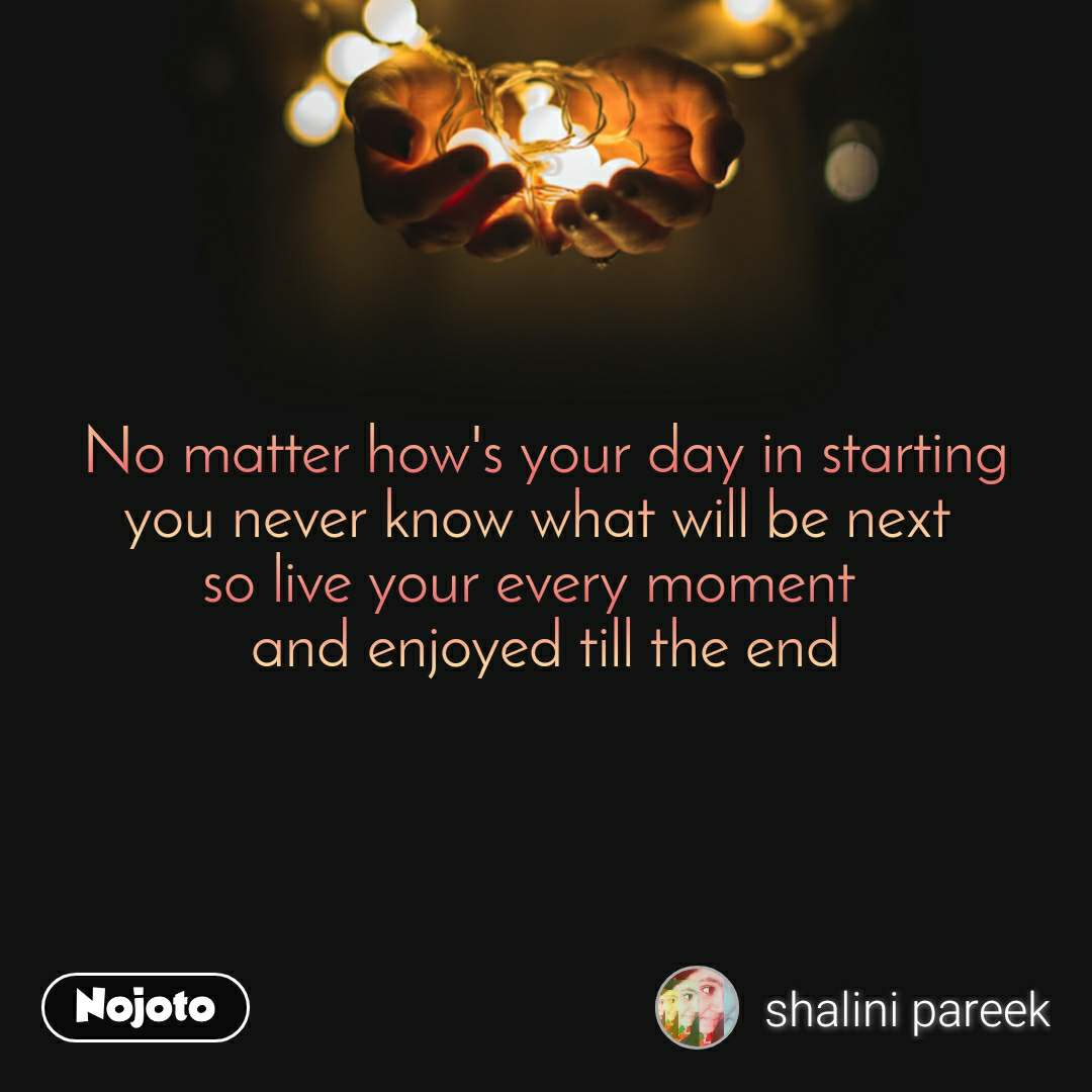No matter how's your day in starting you never know what will be next  so live your every moment   and enjoyed till the end