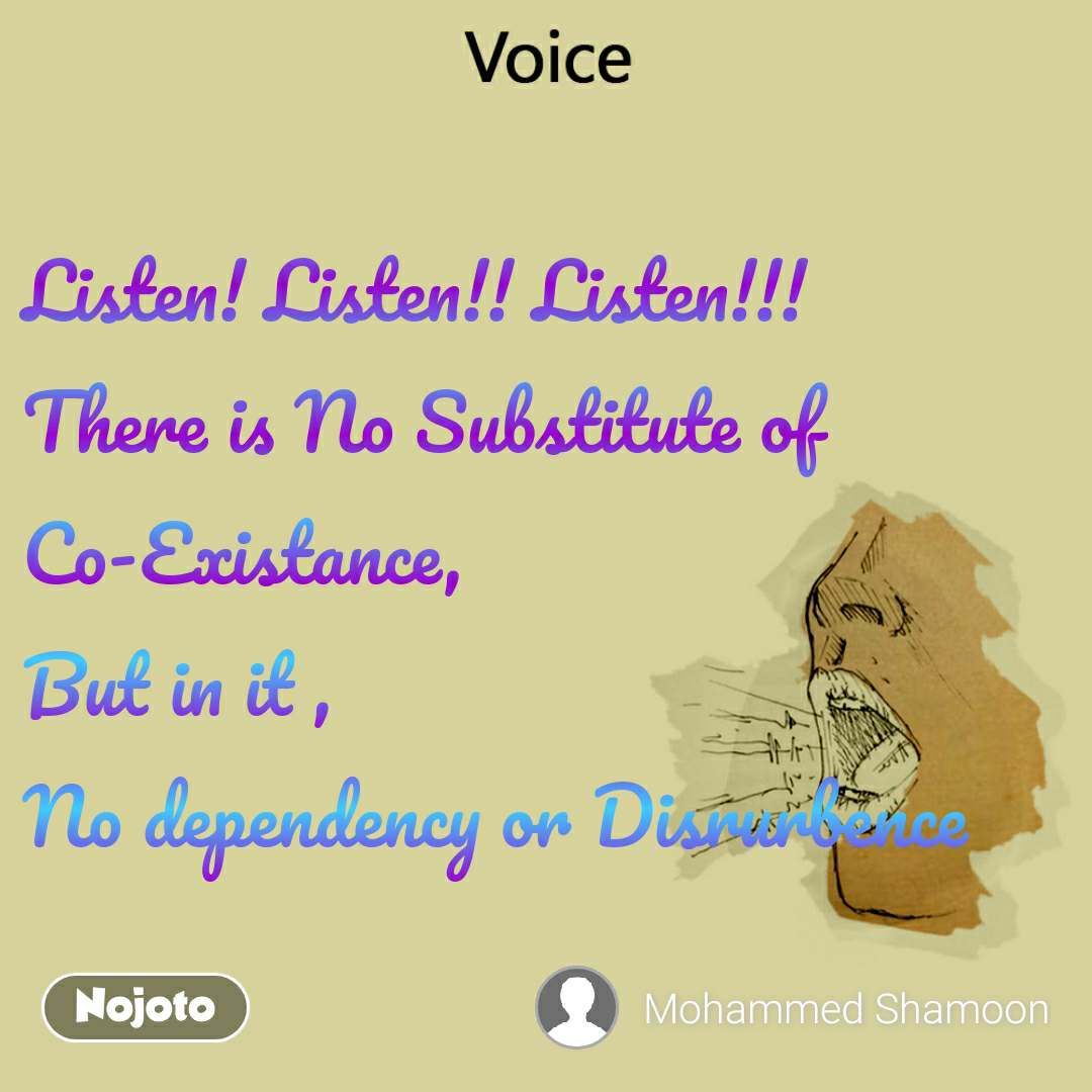 Voice  Listen! Listen!! Listen!!!              There is No Substitute of Co-Existance,                        But in it ,                                No dependency or Disrurbence