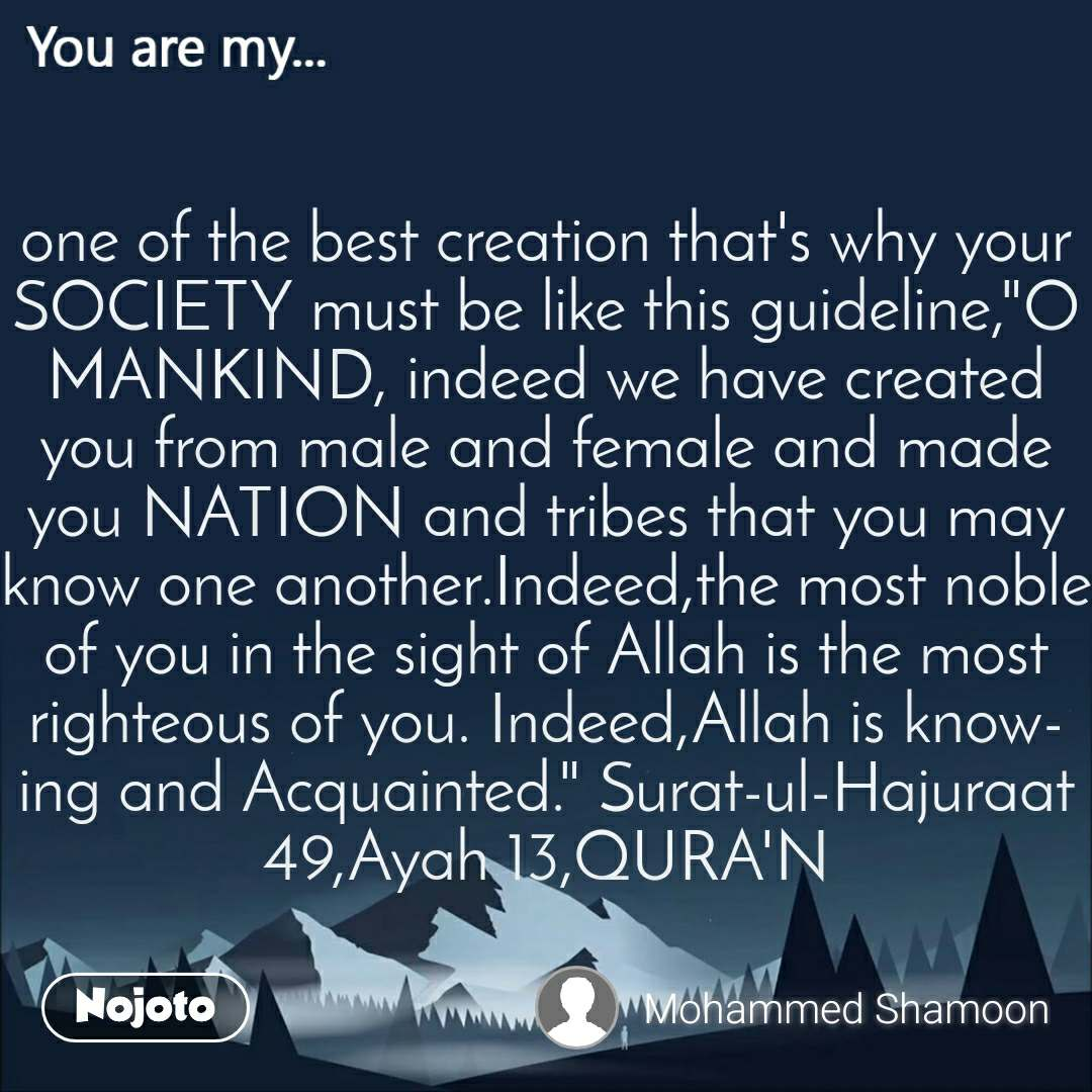 """You are my  one of the best creation that's why your SOCIETY must be like this guideline,""""O MANKIND, indeed we have created you from male and female and made you NATION and tribes that you may know one another.Indeed,the most noble of you in the sight of Allah is the most righteous of you. Indeed,Allah is knowing and Acquainted."""" Surat-ul-Hajuraat 49,Ayah 13,QURA'N"""