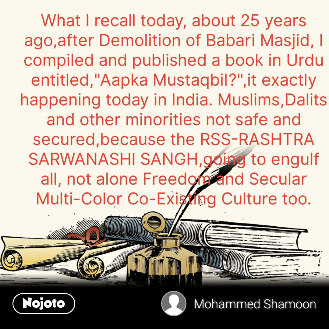 "What I recall today, about 25 years ago,after Demolition of Babari Masjid, I compiled and published a book in Urdu entitled,""Aapka Mustaqbil?"",it exactly happening today in India. Muslims,Dalits and other minorities not safe and secured,because the RSS-RASHTRA SARWANASHI SANGH,going to engulf all, not alone Freedom and Secular Multi-Color Co-Existing Culture too."
