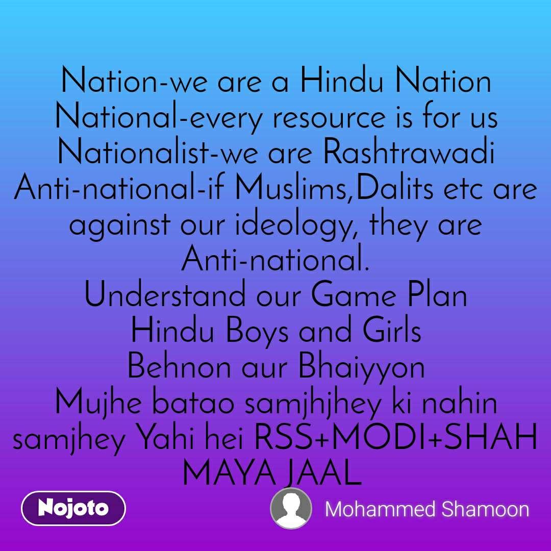 Nation-we are a Hindu Nation           National-every resource is for us       Nationalist-we are Rashtrawadi    Anti-national-if Muslims,Dalits etc are against our ideology, they are Anti-national.                         Understand our Game Plan                 Hindu Boys and Girls                Behnon aur Bhaiyyon                   Mujhe batao samjhjhey ki nahin samjhey Yahi hei RSS+MODI+SHAH MAYA JAAL