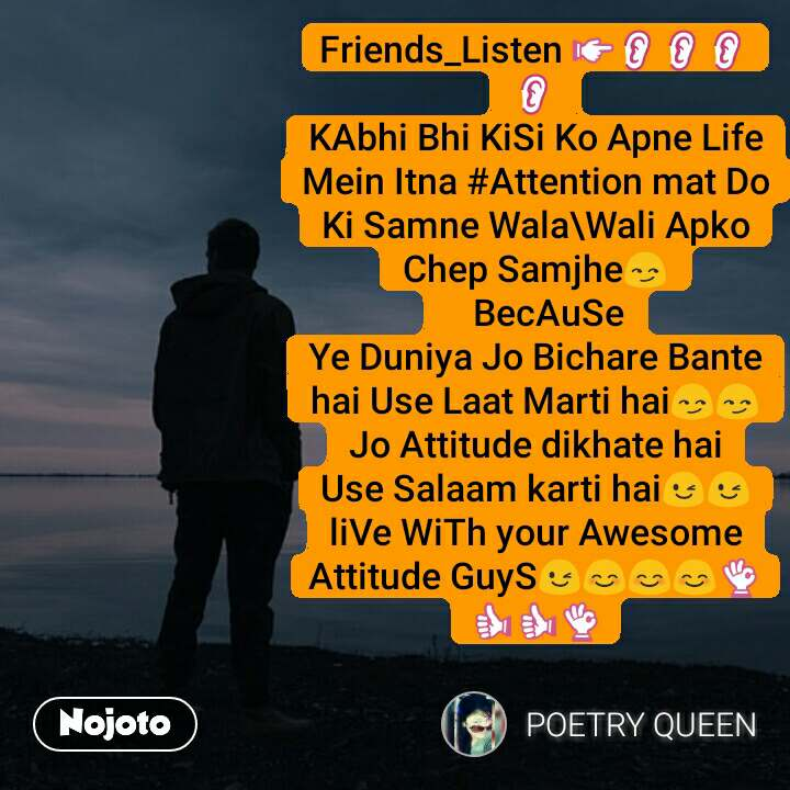 Friends_Listen 👉👂👂👂👂 KAbhi Bhi KiSi Ko Apne Life Mein Itna #Attention mat Do Ki Samne Wala\Wali Apko Chep Samjhe😏    BecAuSe Ye Duniya Jo Bichare Bante hai Use Laat Marti hai😏😏 Jo Attitude dikhate hai Use Salaam karti hai😉😉 liVe WiTh your Awesome Attitude GuyS😉😊😊😊👌👍👍👌