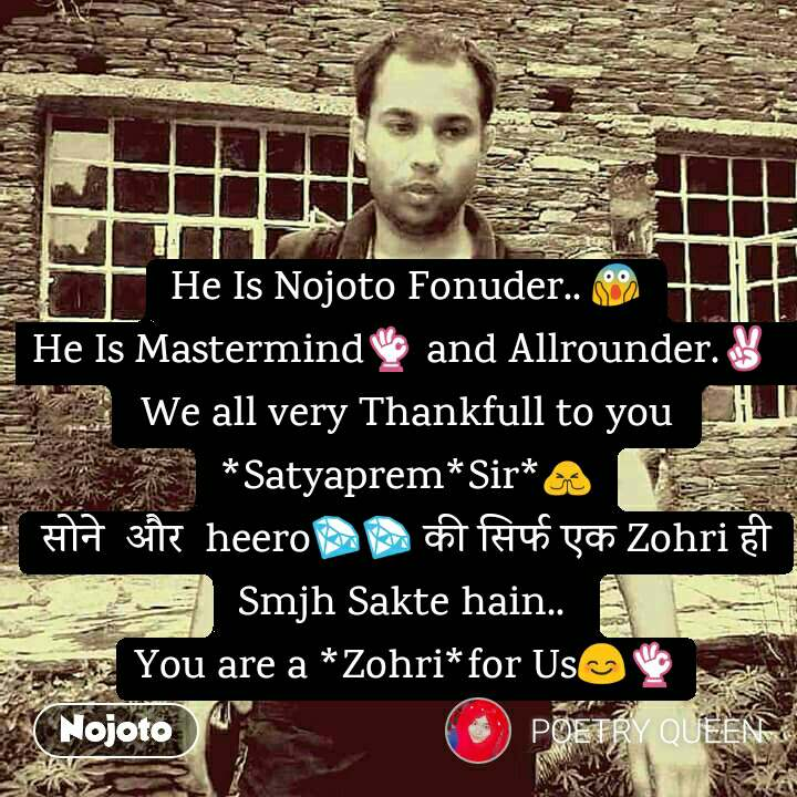 He Is Nojoto Fonuder.. ЁЯШ▒ He Is MastermindЁЯСМ and Allrounder.тЬМ  We all very Thankfull to you  *Satyaprem*Sir*ЁЯЩП рд╕реЛрдиреЗ  рдФрд░  heeroЁЯТОЁЯТО рдХреА рд╕рд┐рд░реНрдл рдПрдХ Zohri рд╣реА Smjh Sakte hain..  You are a *Zohri*for UsЁЯШКЁЯСМ