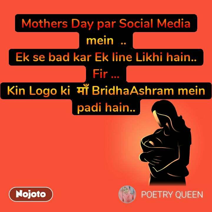Mothers Day par Social Media mein  .. Ek se bad kar Ek line Likhi hain.. Fir ... Kin Logo ki  рдорд╛рдБ BridhaAshram mein padi hain..