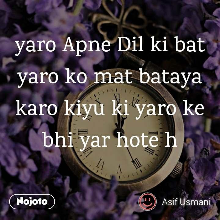 yaro Apne Dil ki bat yaro ko mat bataya karo kiyu ki yaro ke bhi yar hote h