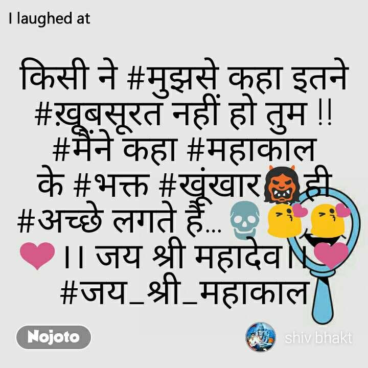 I laughed at  किसी ने #मुझसे कहा इतने #ख़ूबसूरत नहीं हो तुम !! #मैंने कहा #महाकाल के #भक्त #खूंखार👹ही #अच्छे लगते है…💀😘😘❤।। जय श्री महादेव।।❤ #जय_श्री_महाकाल