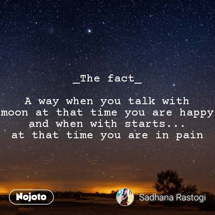 _The fact_  A way when you talk with moon at that time you are happy and when with starts... at that time you are in pain