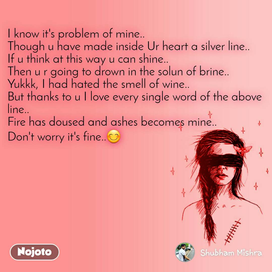 I know it's problem of mine.. Though u have made inside Ur heart a silver line.. If u think at this way u can shine.. Then u r going to drown in the solun of brine.. Yukkk, I had hated the smell of wine.. But thanks to u I love every single word of the above line.. Fire has doused and ashes becomes mine.. Don't worry it's fine..😊