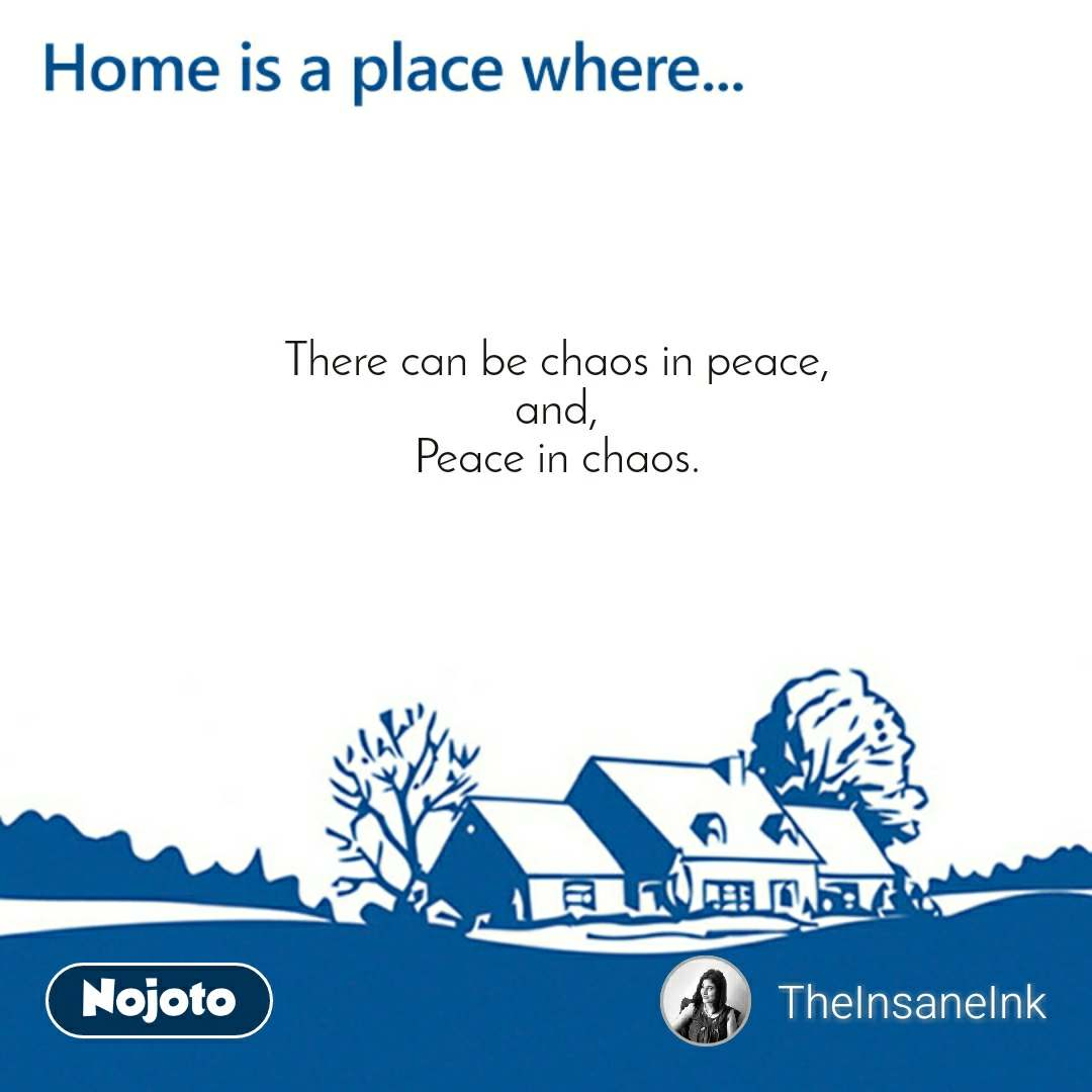 Home is a place where There can be chaos in peace, and, Peace in chaos.