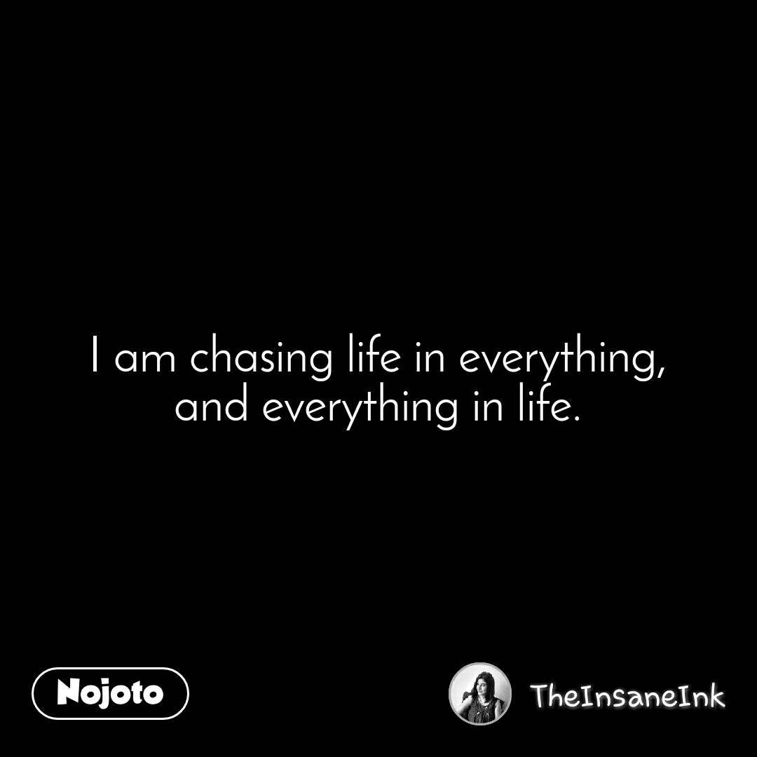 I am chasing life in everything, and everything in life.